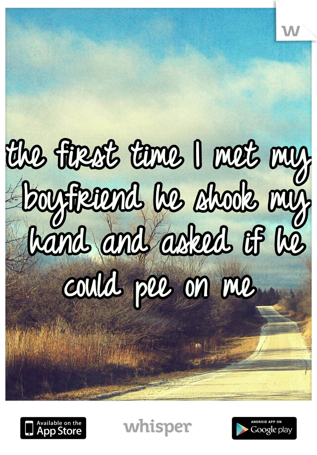 the first time I met my boyfriend he shook my hand and asked if he could pee on me