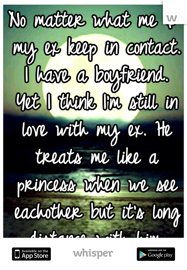 No matter what me & my ex keep in contact. I have a boyfriend. Yet I think I'm still in love with my ex. He treats me like a princess when we see eachother but it's long distance with him. What to do?
