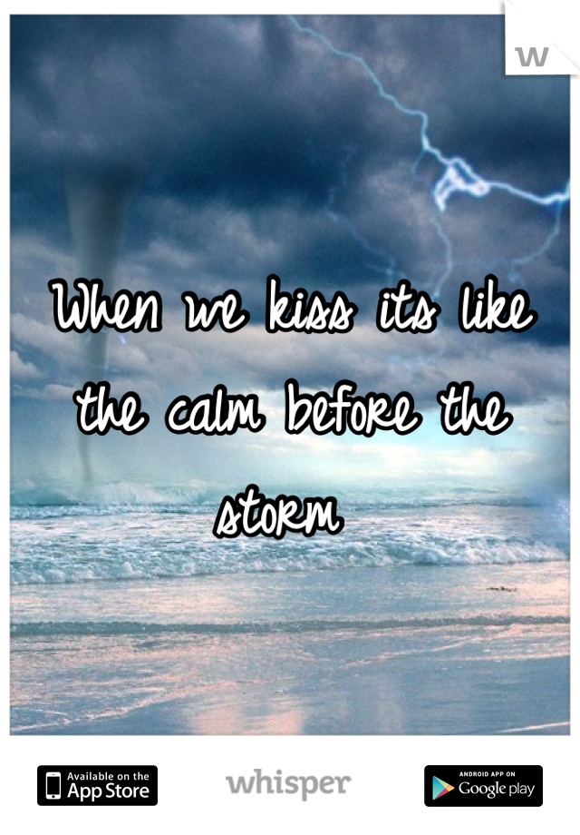 When we kiss its like the calm before the storm
