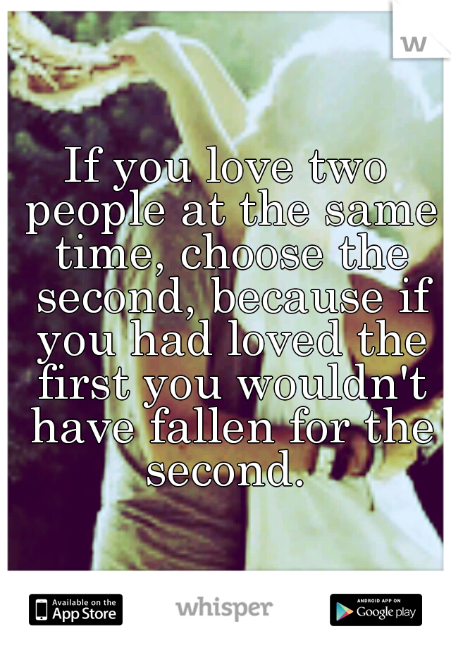 If you love two people at the same time, choose the second, because if you had loved the first you wouldn't have fallen for the second.