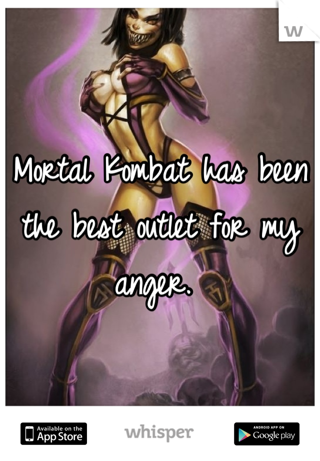 Mortal Kombat has been the best outlet for my anger.
