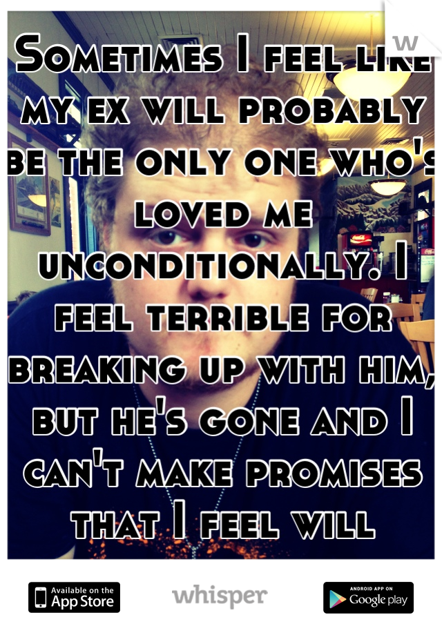 Sometimes I feel like my ex will probably be the only one who's loved me unconditionally. I feel terrible for breaking up with him, but he's gone and I can't make promises that I feel will break.