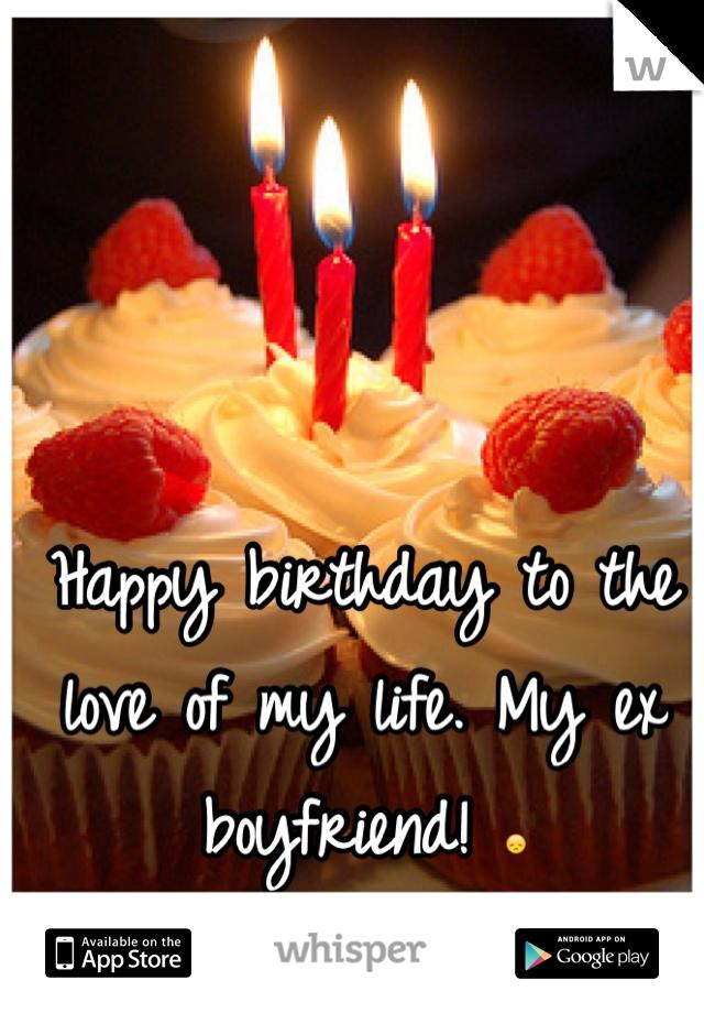 Happy birthday to the love of my life. My ex boyfriend! 😞