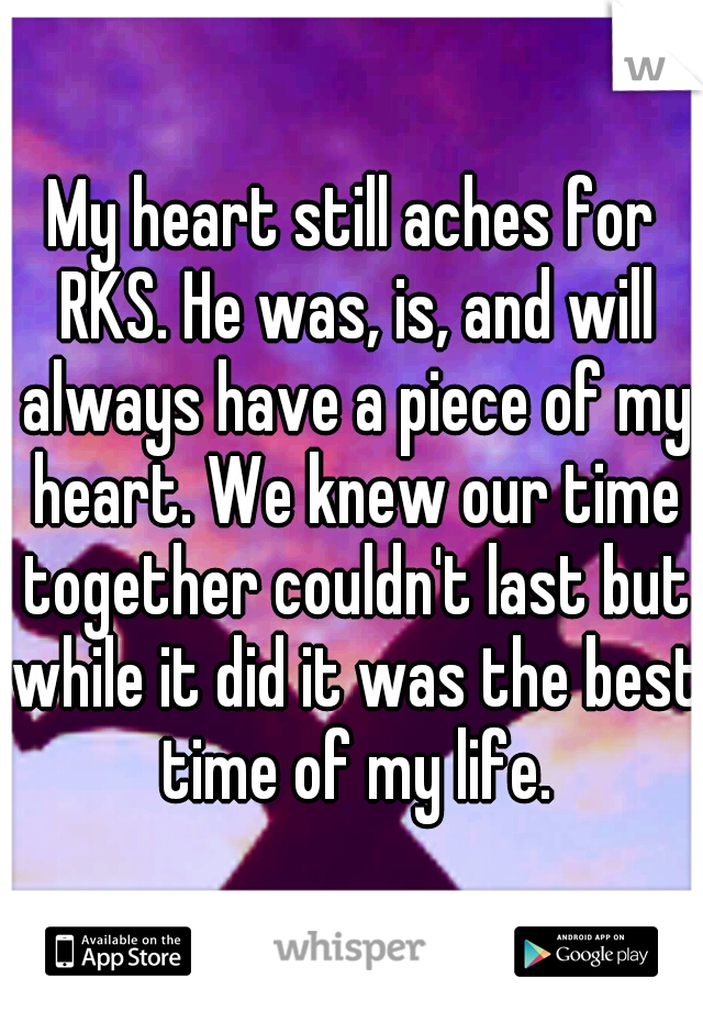 My heart still aches for RKS. He was, is, and will always have a piece of my heart. We knew our time together couldn't last but while it did it was the best time of my life.