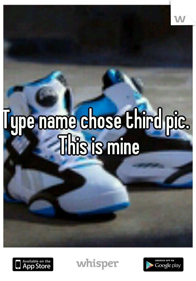 Type name chose third pic.  This is mine
