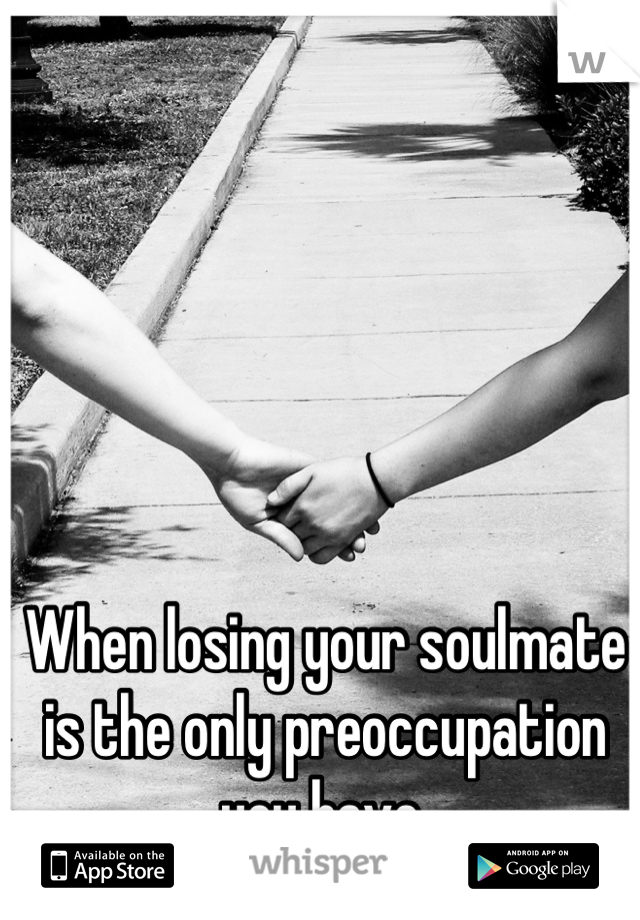 When losing your soulmate is the only preoccupation you have.