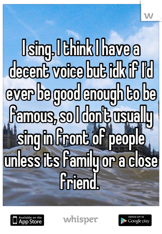 I sing. I think I have a decent voice but idk if I'd ever be good enough to be famous, so I don't usually sing in front of people unless its family or a close friend.