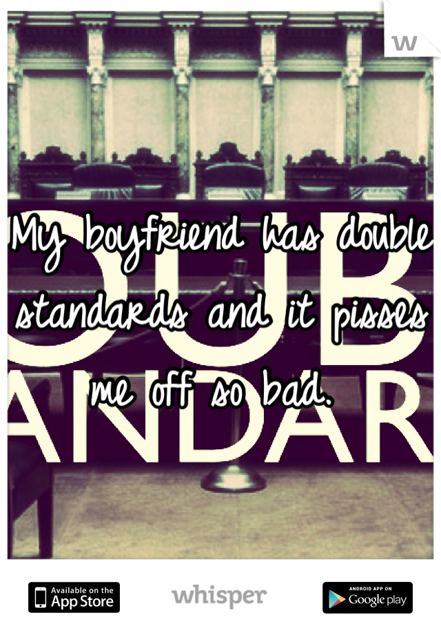 My boyfriend has double standards and it pisses me off so bad.