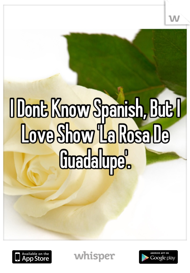 I Dont Know Spanish, But I Love Show 'La Rosa De Guadalupe'.