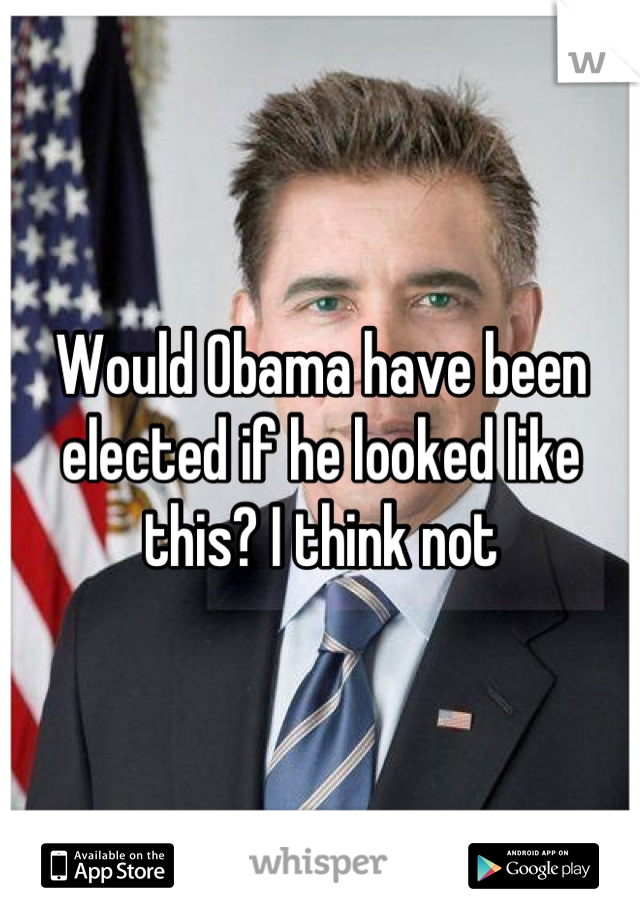 Would Obama have been elected if he looked like this? I think not