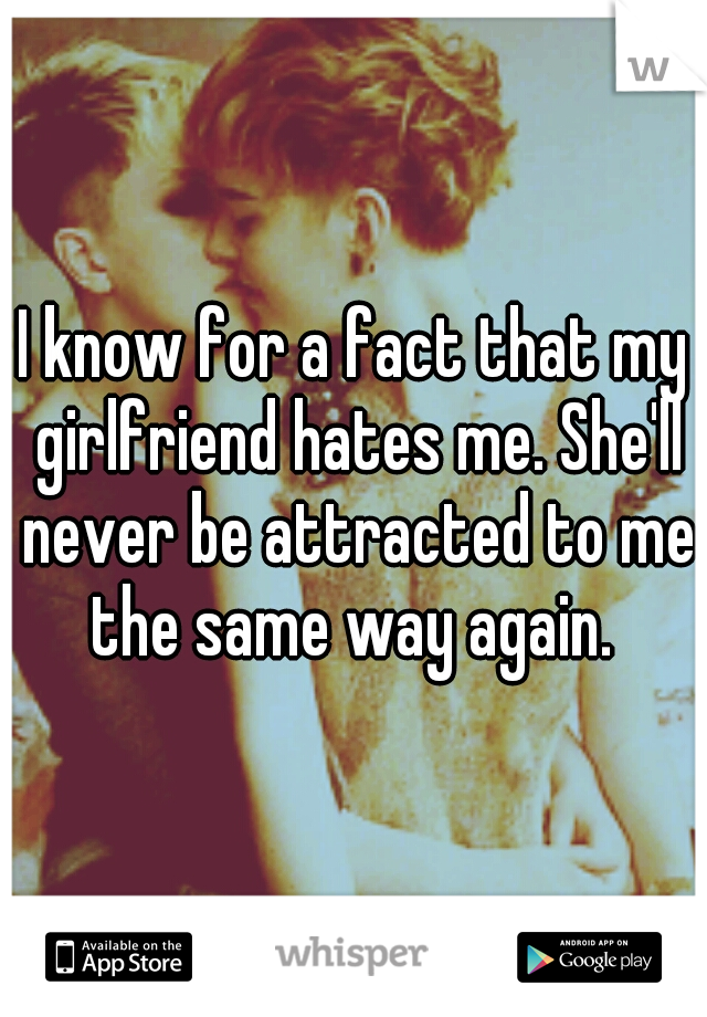 I know for a fact that my girlfriend hates me. She'll never be attracted to me the same way again.
