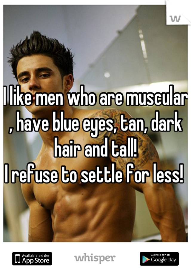 I like men who are muscular , have blue eyes, tan, dark hair and tall!  I refuse to settle for less!