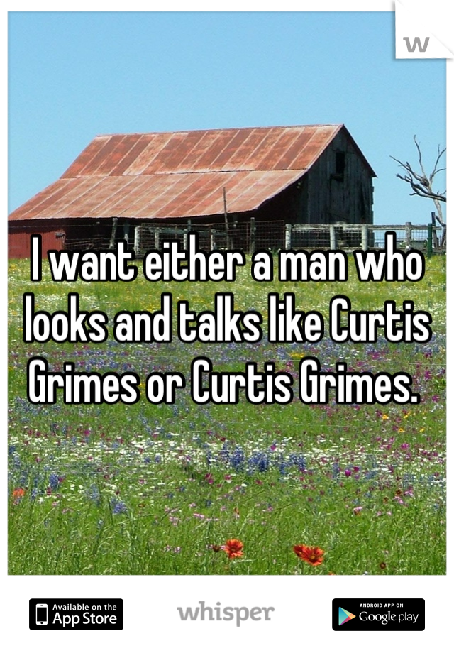 I want either a man who looks and talks like Curtis Grimes or Curtis Grimes.