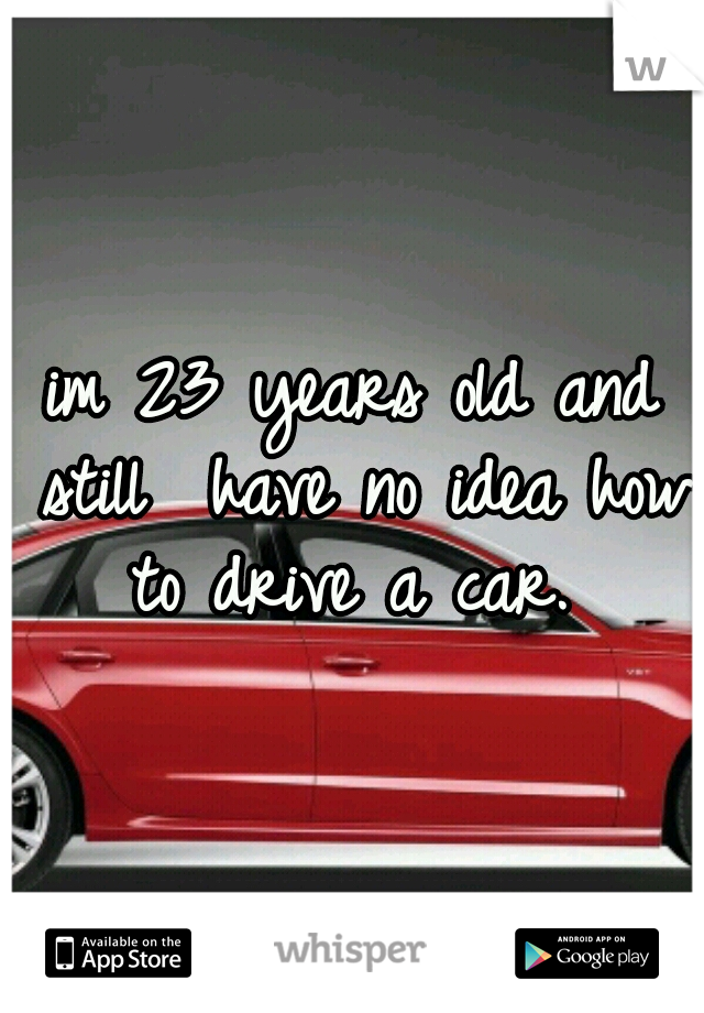 im 23 years old and still  have no idea how to drive a car.