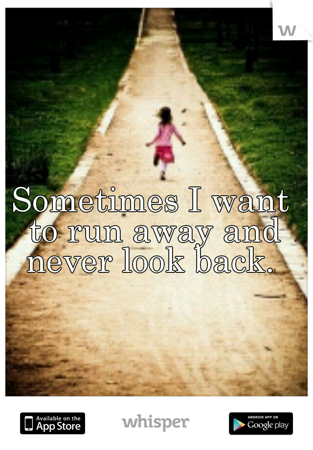 Sometimes I want to run away and never look back.
