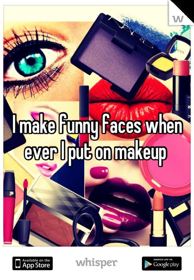 I make funny faces when ever I put on makeup