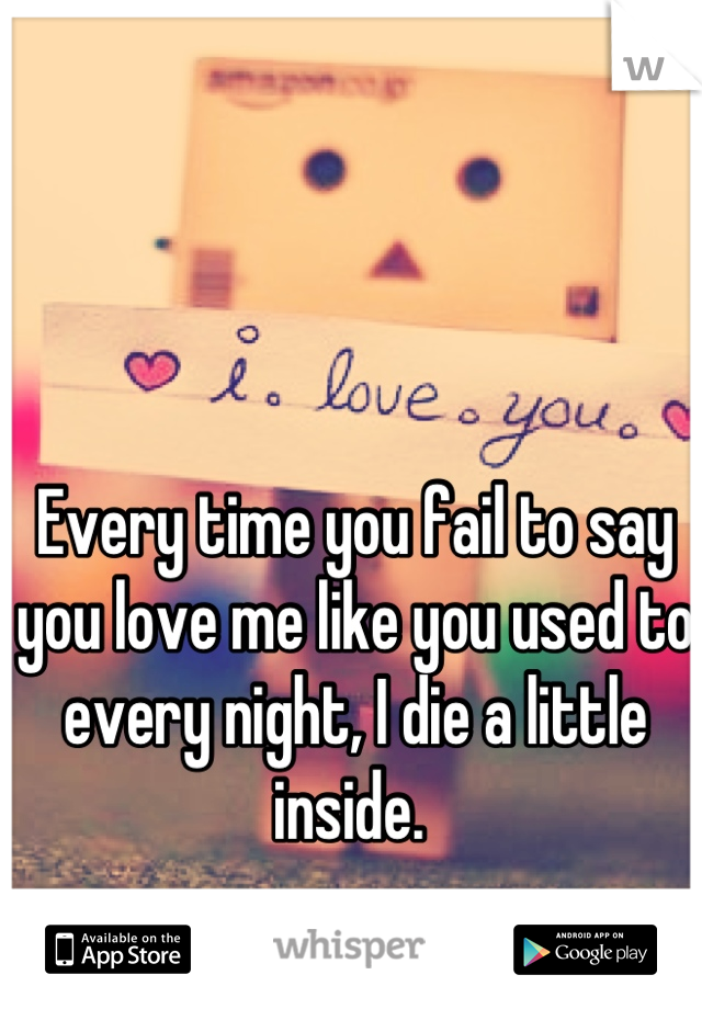 Every time you fail to say you love me like you used to every night, I die a little inside.