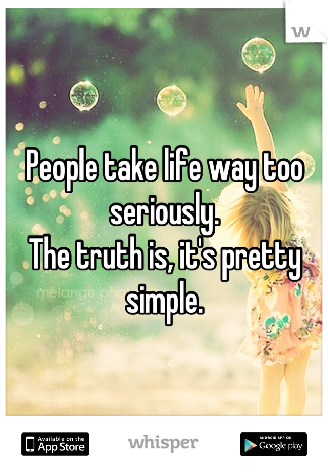 People take life way too seriously. The truth is, it's pretty simple.