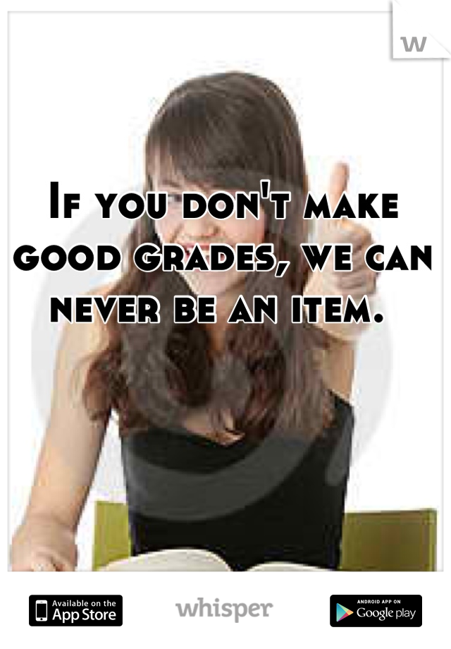 If you don't make good grades, we can never be an item.