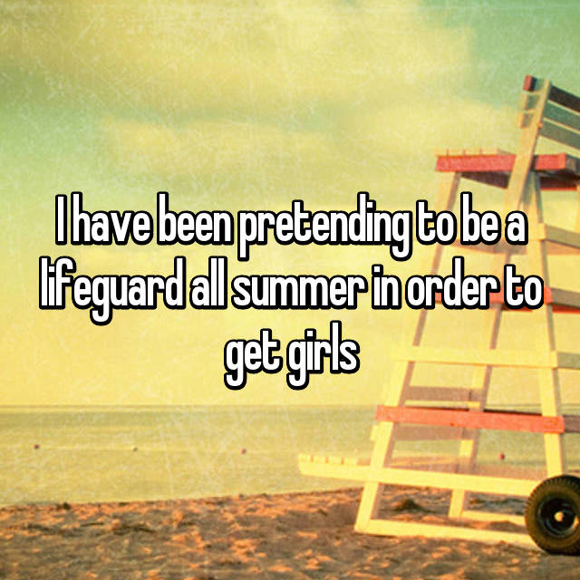 I have been pretending to be a lifeguard all summer in order to get girls