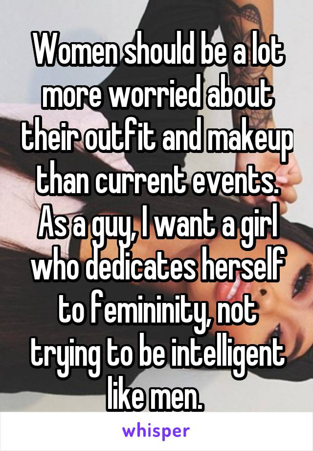 Women should be a lot more worried about their outfit and makeup than current events. As a guy, I want a girl who dedicates herself to femininity, not trying to be intelligent like men.
