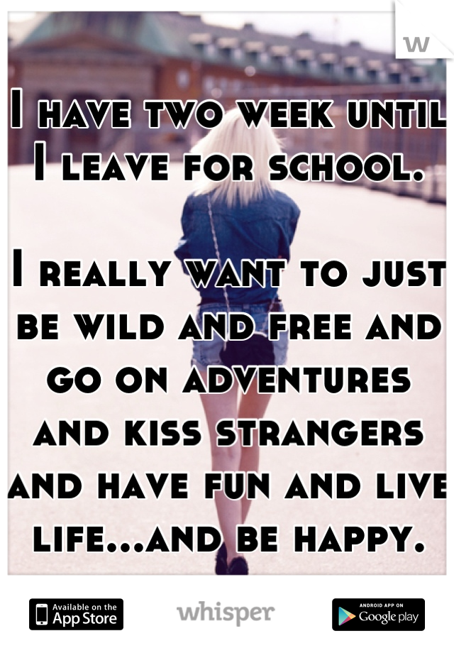 I have two week until I leave for school.  I really want to just be wild and free and go on adventures and kiss strangers and have fun and live life...and be happy.