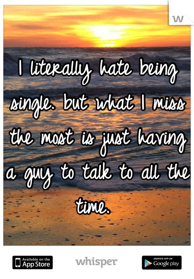 I literally hate being single. but what I miss the most is just having a guy to talk to all the time.
