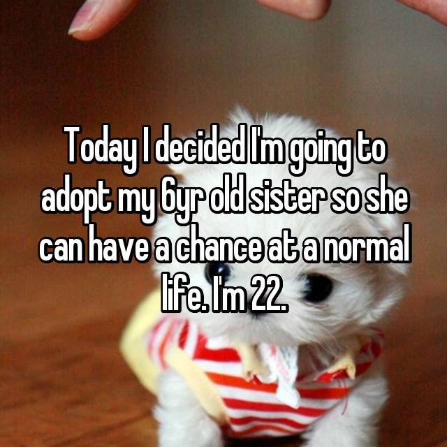 Today I decided I'm going to adopt my 6yr old sister so she can have a chance at a normal life. I'm 22.