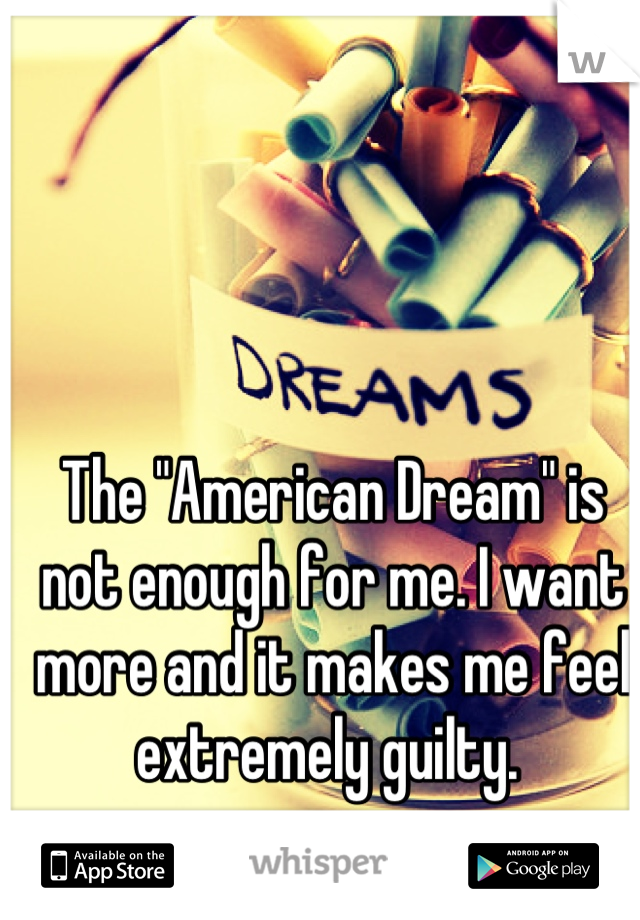 """The """"American Dream"""" is not enough for me. I want more and it makes me feel extremely guilty."""