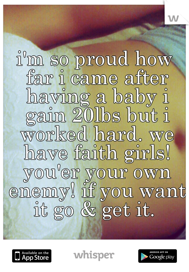 i'm so proud how far i came after having a baby i gain 20lbs but i worked hard. we have faith girls! you'er your own enemy! if you want it go & get it.