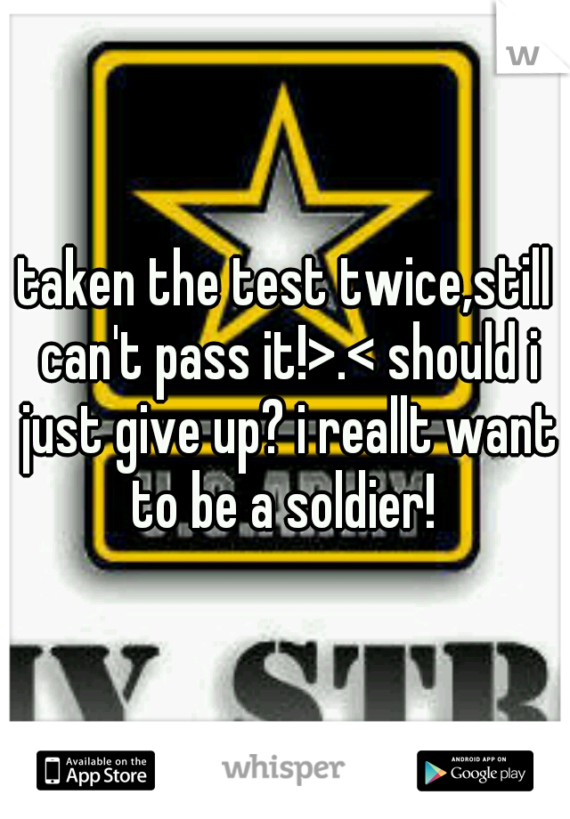 taken the test twice,still can't pass it!>.< should i just give up? i reallt want to be a soldier!