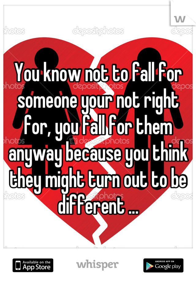 You know not to fall for someone your not right for, you fall for them anyway because you think they might turn out to be different ...