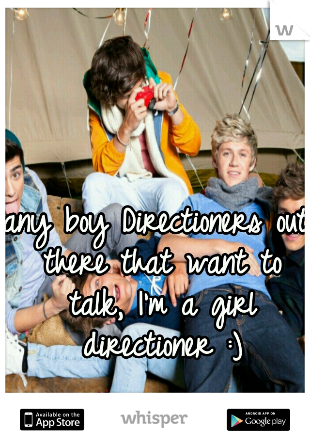 any boy Directioners out there that want to talk, I'm a girl directioner :)