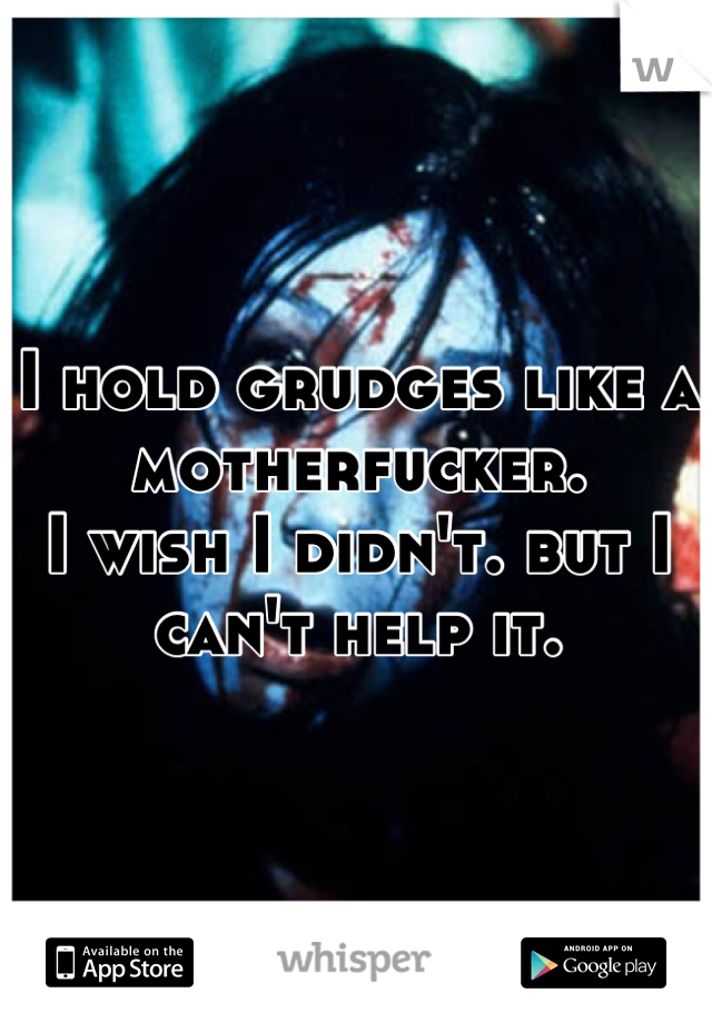 I hold grudges like a motherfucker. I wish I didn't. but I can't help it.