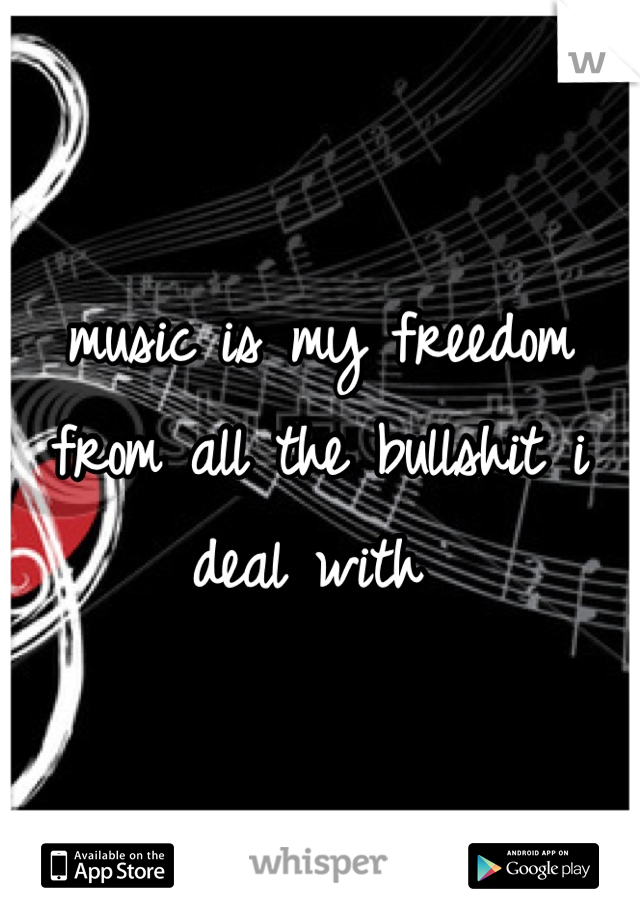 music is my freedom from all the bullshit i deal with