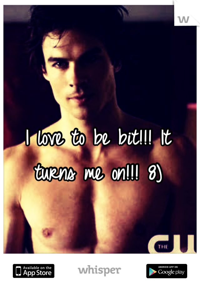 I love to be bit!!! It turns me on!!! 8)