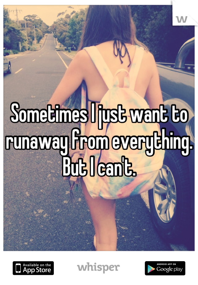 Sometimes I just want to runaway from everything. But I can't.
