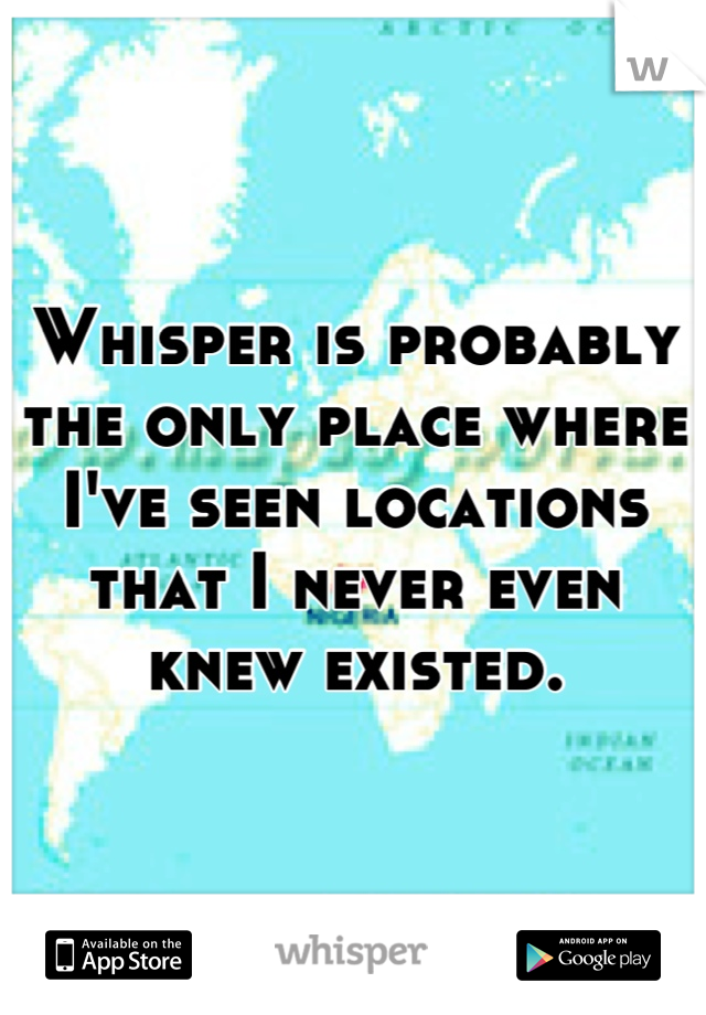 Whisper is probably the only place where I've seen locations that I never even knew existed.