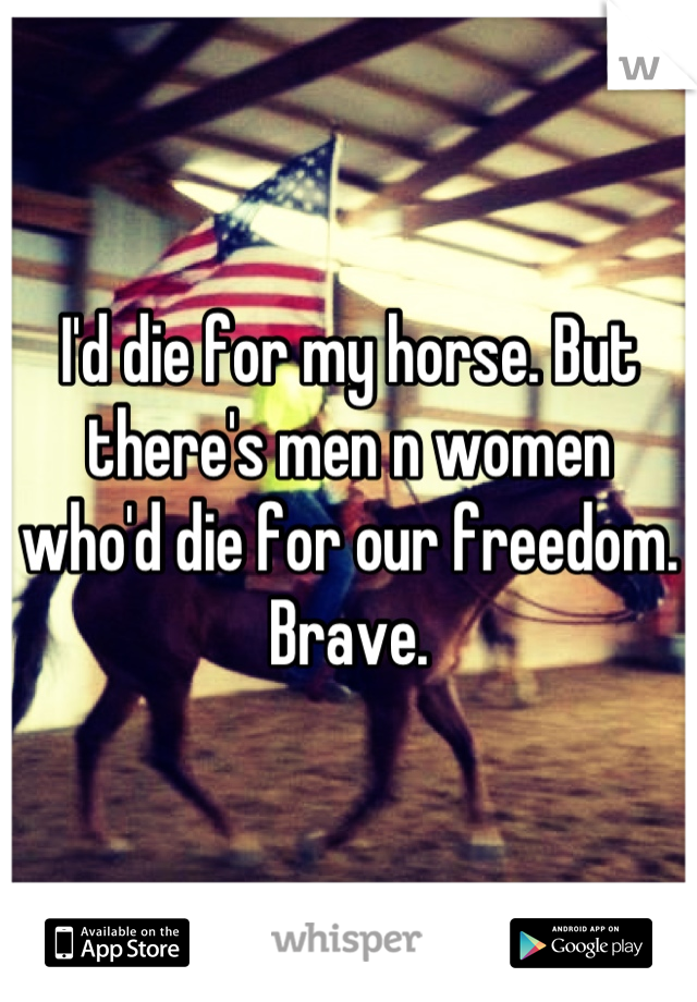 I'd die for my horse. But there's men n women who'd die for our freedom. Brave.