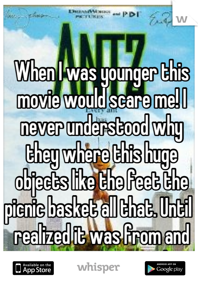 When I was younger this movie would scare me! I never understood why they where this huge objects like the feet the picnic basket all that. Until I realized it was from and ants perspective. Haha