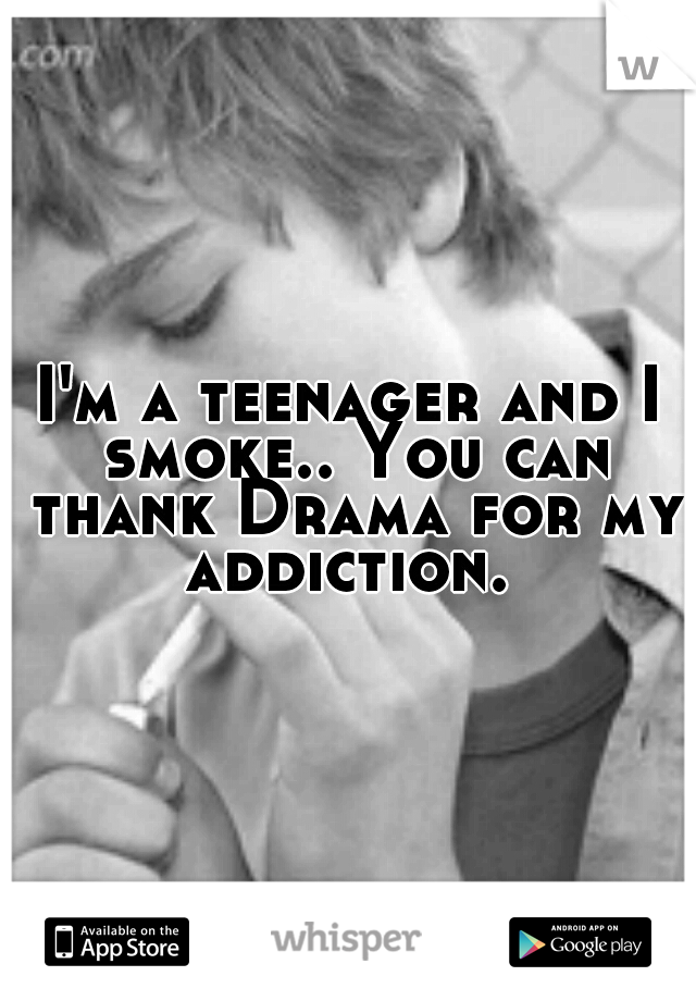 I'm a teenager and I smoke.. You can thank Drama for my addiction.