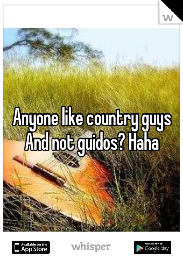 Anyone like country guys And not guidos? Haha
