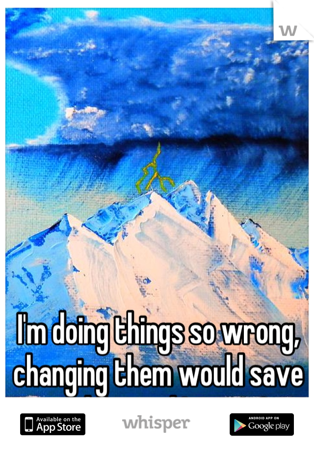 I'm doing things so wrong, changing them would save my life...and I won't?