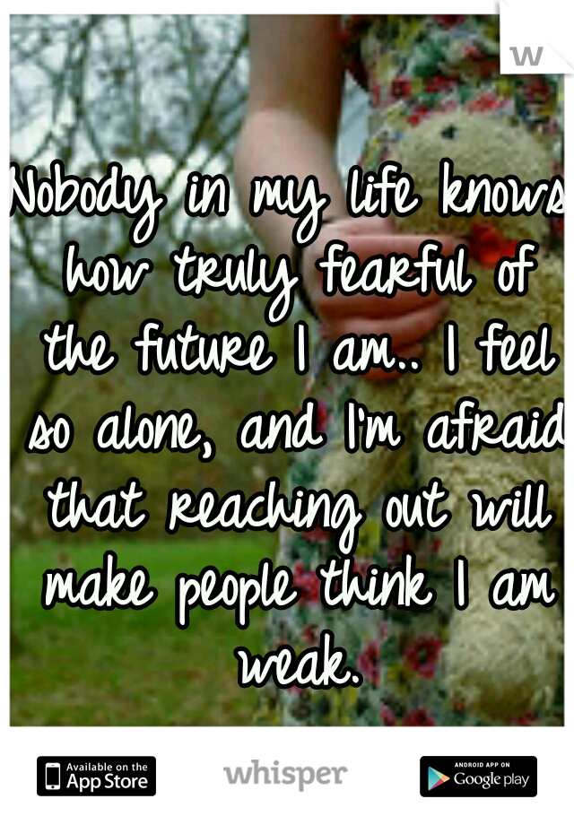 Nobody in my life knows how truly fearful of the future I am.. I feel so alone, and I'm afraid that reaching out will make people think I am weak.