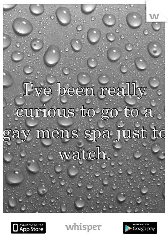 I've been really curious to go to a gay mens spa just to watch.
