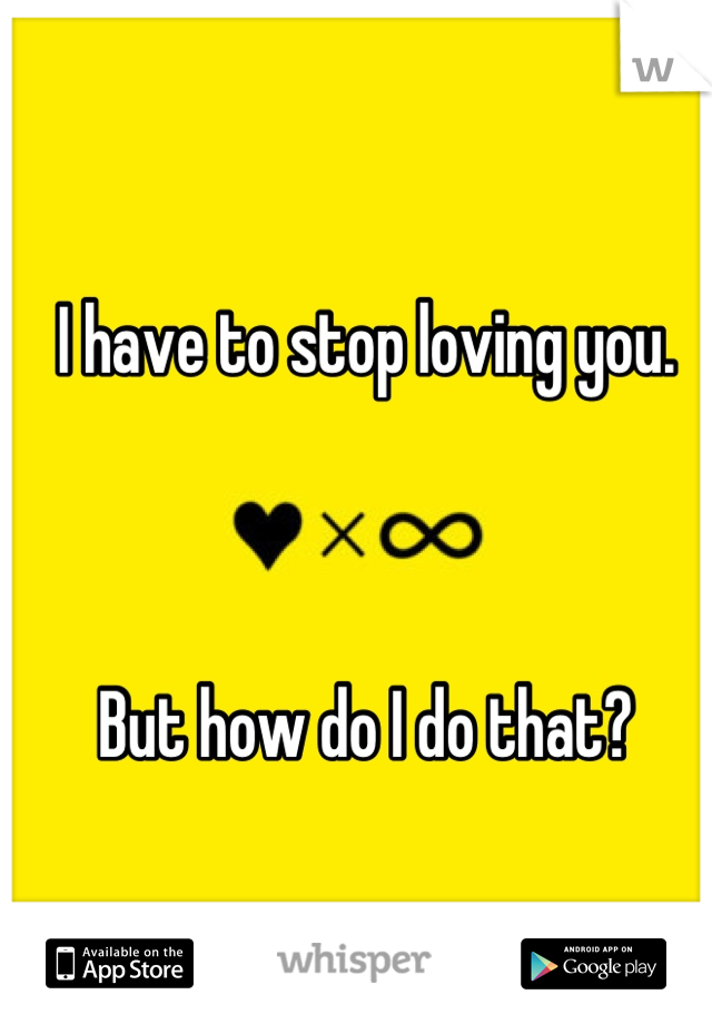 I have to stop loving you.     But how do I do that?