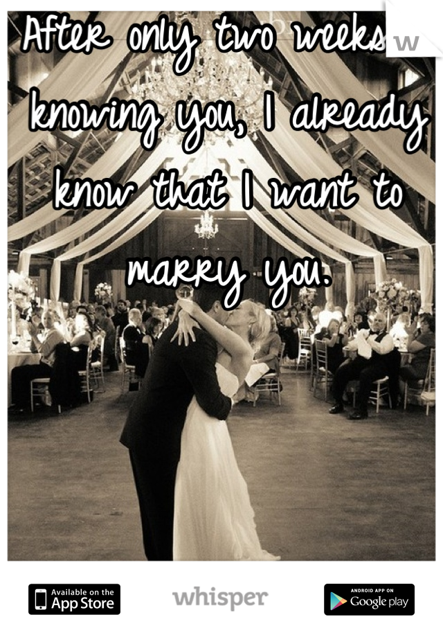 After only two weeks of knowing you, I already know that I want to marry you.