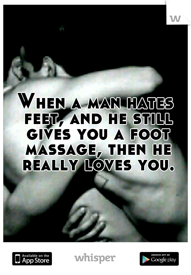 When a man hates feet, and he still gives you a foot massage, then he really loves you.