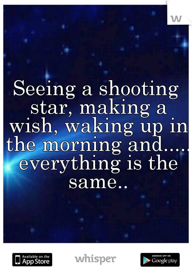 Seeing a shooting star, making a wish, waking up in the morning and..... everything is the same..