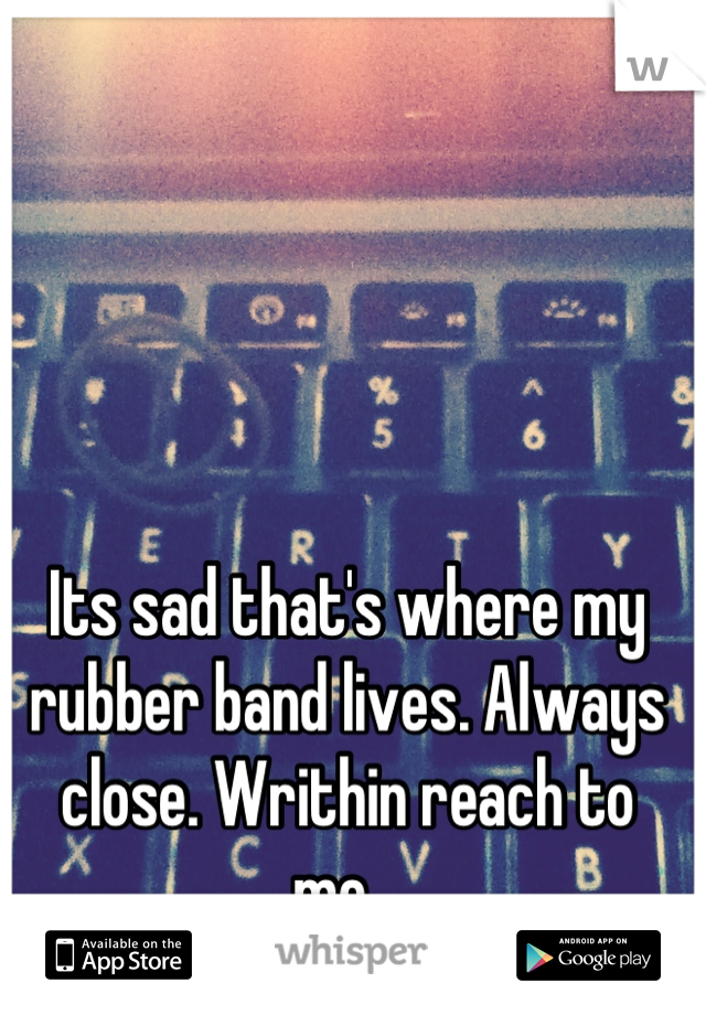 Its sad that's where my rubber band lives. Always close. Writhin reach to me...